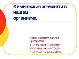 Химические элементы в нашем организме. Автор: Георгиева Татьяна Григорьевна Учит