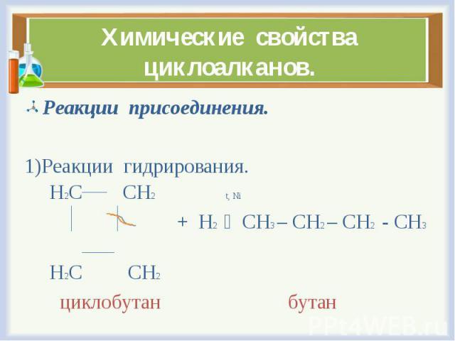 Реакции присоединения. Реакции присоединения. Реакции гидрирования. Н2С СН2 t, Ni + Н2 СН3 – СН2 – СН2 - СН3 Н2С СН2 циклобутан бутан