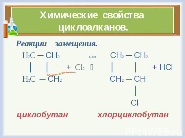 Реакции замещения. Реакции замещения. Н2С ─ СН2 свет СН2 ─ СН2 │ │ + Cl2 │ │ + HCl Н2С ─ СН2 СН2 ─ СН │ Cl циклобутан хлорциклобутан