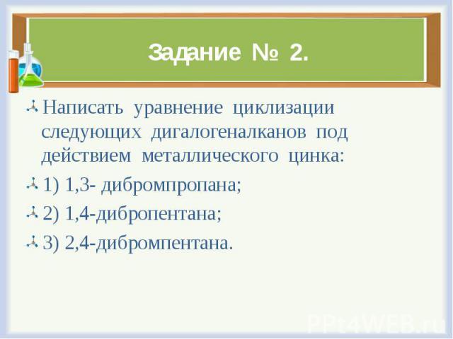 Написать уравнение циклизации следующих дигалогеналканов под действием металлического цинка: Написать уравнение циклизации следующих дигалогеналканов под действием металлического цинка: 1) 1,3- дибромпропана; 2) 1,4-дибропентана; 3) 2,4-дибромпентана.