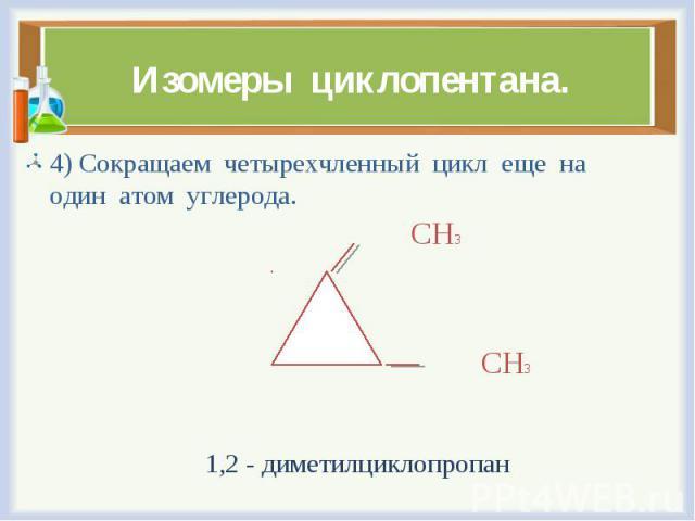 4) Сокращаем четырехчленный цикл еще на один атом углерода. 4) Сокращаем четырехчленный цикл еще на один атом углерода. СН3 СН3 1,2 - диметилциклопропан