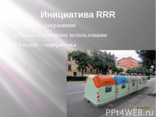 Инициатива RRR R1- reduce - сокращение R2-reuse – повторное использование R3-rec