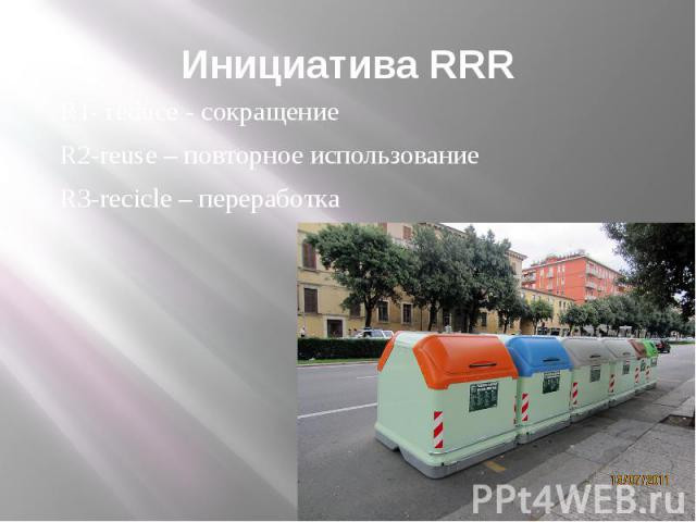 Инициатива RRR R1- reduce - сокращение R2-reuse – повторное использование R3-recicle – переработка
