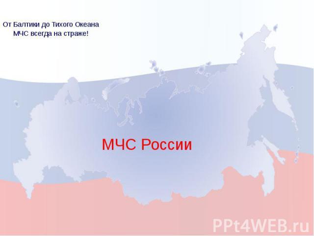 МЧС России От Балтики до Тихого Океана МЧС всегда на страже!