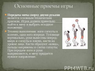 Передача мяча сверху двумя руками является основным техническим приемом. Игрок д