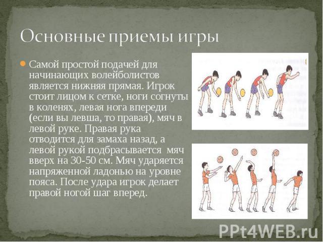 Самой простой подачей для начинающих волейболистов является нижняя прямая. Игрок стоит лицом к сетке, ноги согнуты в коленях, левая нога впереди (если вы левша, то правая), мяч в левой руке. Правая рука отводится для замаха назад, а левой рукой подб…