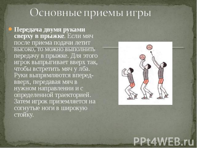 Передача двумя руками сверху в прыжке. Если мяч после приема подачи летит высоко, то можно выполнить передачу в прыжке. Для этого игрок выпрыгивает вверх так, чтобы встретить мяч у лба. Руки выпрямляются вперед-вверх, передавая мяч в нужном направле…