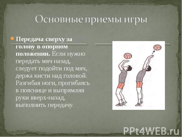 Передача сверху за голову в опорном положении. Если нужно передать мяч назад, следует подойти под мяч, держа кисти над головой. Разгибая ноги, прогибаясь в пояснице и выпрямляя руки вверх-назад, выполнить передачу. Передача сверху за голову в опорно…