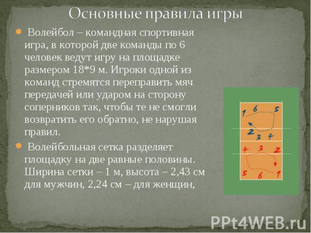 Волейбол – командная спортивная игра, в которой две команды по 6 человек ведут игру на площадке размером 18*9 м. Игроки одной из команд стремятся переправить мяч передачей или ударом на сторону соперников так, чтобы те не смогли возвратить его обрат…