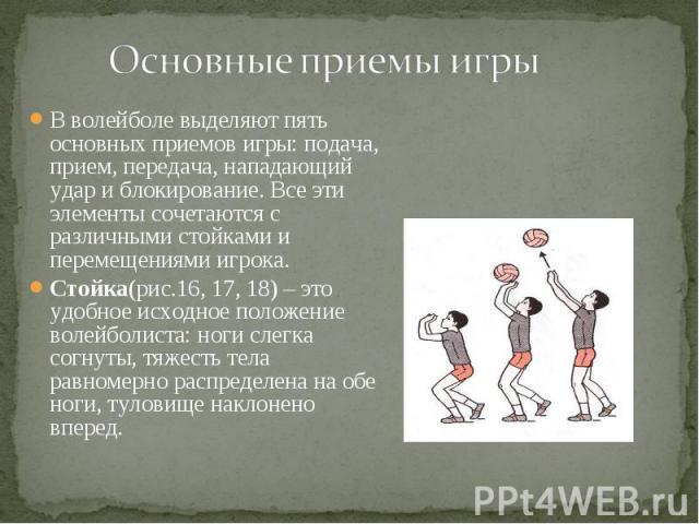 В волейболе выделяют пять основных приемов игры: подача, прием, передача, нападающий удар и блокирование. Все эти элементы сочетаются с различными стойками и перемещениями игрока. В волейболе выделяют пять основных приемов игры: подача, прием, перед…