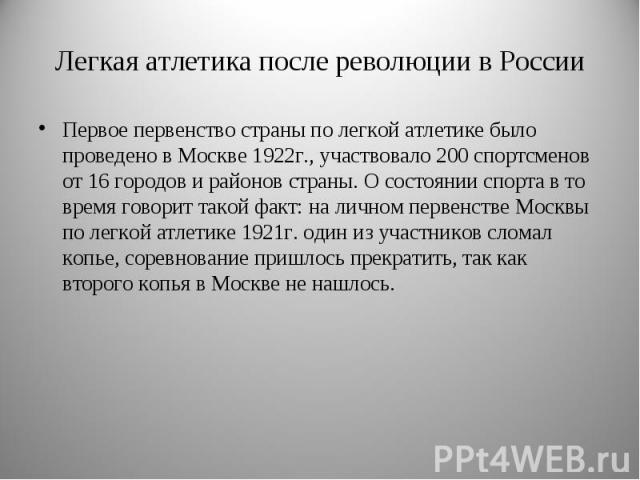 Первое первенство страны по легкой атлетике было проведено в Москве 1922г., участвовало 200 спортсменов от 16 городов и районов страны. О состоянии спорта в то время говорит такой факт: на личном первенстве Москвы по легкой атлетике 1921г. один из у…