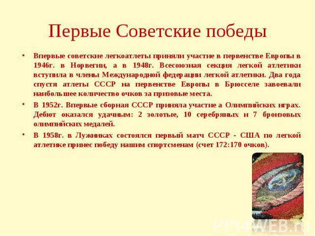 Впервые советские легкоатлеты приняли участие в первенстве Европы в 1946г. в Норвегии, а в 1948г. Всесоюзная секция легкой атлетики вступила в члены Международной федерации легкой атлетики. Два года спустя атлеты СССР на первенстве Европы в Брюсселе…
