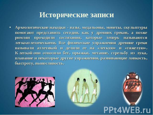 Археологическиенаходки - вазы, медальоны, монеты, скульптуры помогают представить сегодня, как у древних греков, а позже римлян проходили состязания, которые теперь называются легкоатлетическими. Все физические упражнения древние греки называл…