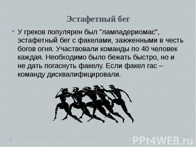 """У греков популярен был """"лампадериомас"""", эстафетный бег с факелами, зажженными в честь богов огня. Участвовали команды по 40 человек каждая. Необходимо было бежать быстро, но и не дать погаснуть факелу. Если факел гас – команду дисквалифици…"""