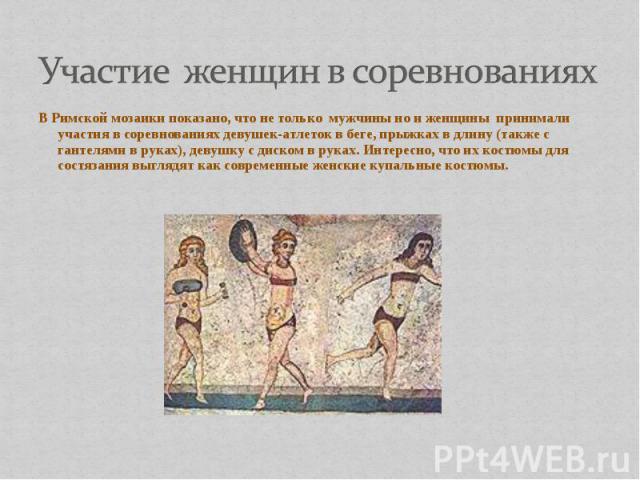 В Римской мозаики показано, что не только мужчины но и женщины принимали участия в соревнованиях девушек-атлеток в беге, прыжках в длину (также с гантелями в руках), девушку с диском в руках. Интересно, что их костюмы для состязания выглядят как сов…