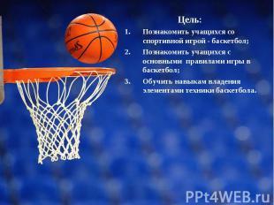 Цель: Цель: Познакомить учащихся со спортивной игрой - баскетбол; Познакомить уч
