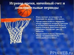 Игра состоит из четырех (4) периодов по десять (10) минут. Продолжительность пер