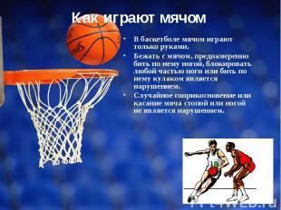 В баскетболе мячом играют только руками. Бежать с мячом, преднамеренно бить по н