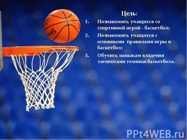 Цель: Цель: Познакомить учащихся со спортивной игрой - баскетбол; Познакомить учащихся с основными правилами игры в баскетбол; Обучить навыкам владения элементами техники баскетбола.