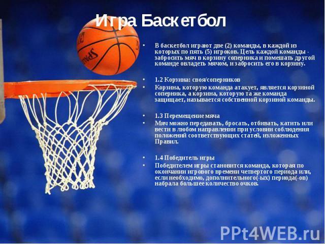 В баскетбол играют две (2) команды, в каждой из которых по пять (5) игроков. Цель каждой команды - забросить мяч в корзину соперника и помешать другой команде овладеть мячом, и забросить его в корзину. 1.2 Корзина: своя/соперников Корзина, которую к…