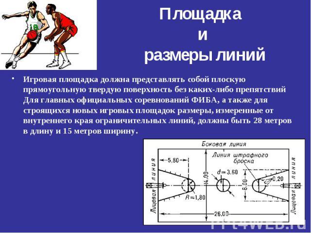 Игровая площадка должна представлять собой плоскую прямоугольную твердую поверхность без каких-либо препятствий Для главных официальных соревнований ФИБА, а также для строящихся новых игровых площадок размеры, измеренные от внутреннего края ограничи…