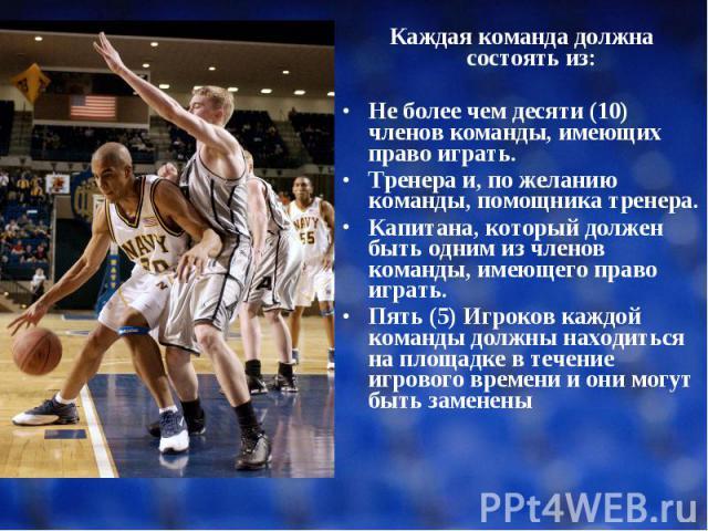 Каждая команда должна состоять из: Каждая команда должна состоять из: Не более чем десяти (10) членов команды, имеющих право играть. Тренера и, по желанию команды, помощника тренера. Капитана, который должен быть одним из членов команды, имеющего пр…