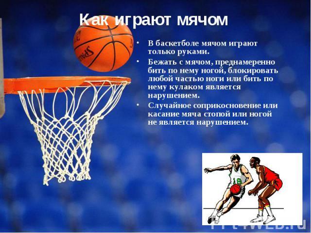 В баскетболе мячом играют только руками. Бежать с мячом, преднамеренно бить по нему ногой, блокировать любой частью ноги или бить по нему кулаком является нарушением. Случайное соприкосновение или касание мяча стопой или ногой не является нарушением.