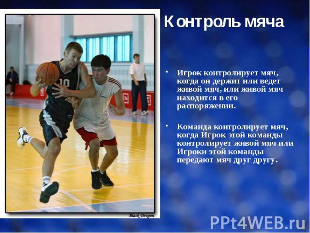 Игрок контролирует мяч, когда он держит или ведет живой мяч, или живой мяч находится в его распоряжении. Команда контролирует мяч, когда Игрок этой команды контролирует живой мяч или Игроки этой команды передают мяч друг другу.