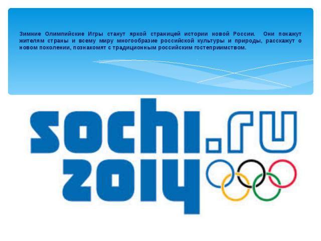 Зимние Олимпийские Игры станут яркой страницей истории новой России. Они покажут жителям страны и всему миру многообразие российской культуры и природы, расскажут о новом поколении, познакомят с традиционным российским гостеприимством.