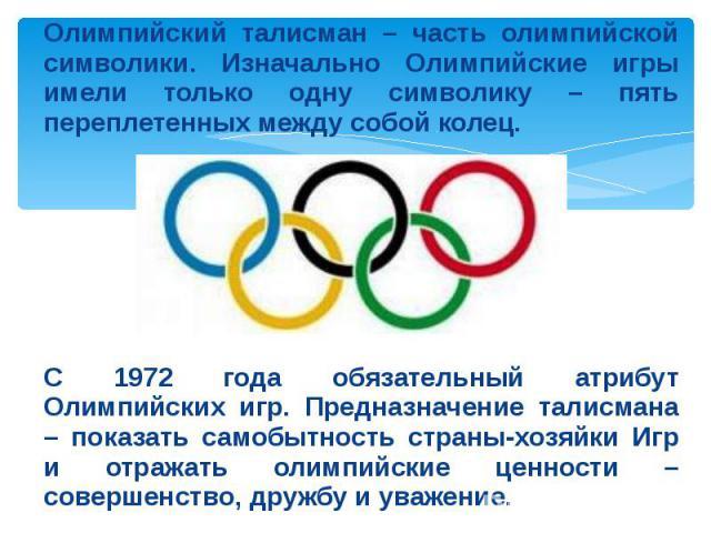 Олимпийский талисман – часть олимпийской символики. Изначально Олимпийские игры имели только одну символику – пять переплетенных между собой колец. С 1972 года обязательный атрибут Олимпийских игр. Предназначение талисмана – показать самобытность ст…