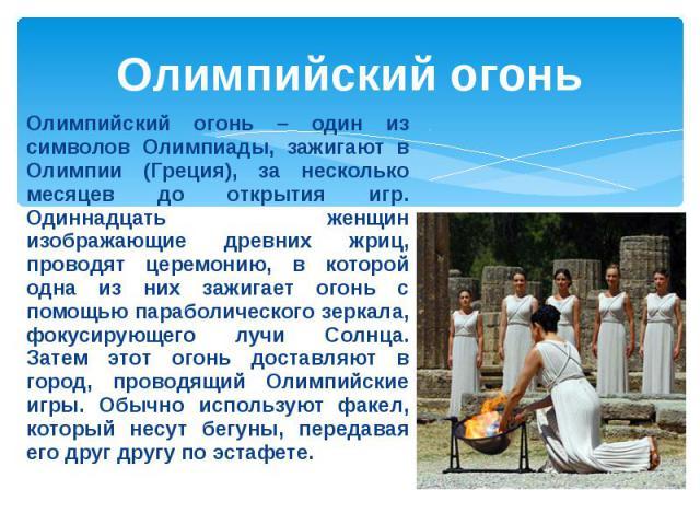 Олимпийский огонь Олимпийский огонь – один из символов Олимпиады, зажигают в Олимпии (Греция), за несколько месяцев до открытия игр. Одиннадцать женщин изображающие древних жриц, проводят церемонию, в которой одна из них зажигает огонь с помощью пар…