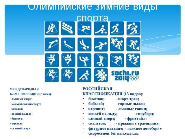 Олимпийские зимние виды спорта МЕЖДУНАРОДНАЯ КЛАССИФИКАЦИЯ (7 видов): - лыжный спорт; - конькобежный спорт; - бобслей; - хоккей на льду; - биатлон; - керлинг; - санный спорт.