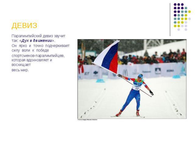 ДЕВИЗ Паралимпийский девиз звучит так: «Дух в движении». Он ярко и точно подчеркивает силу воли к победе спортсменов-паралимпийцев, которая вдохновляет и восхищает весь мир.