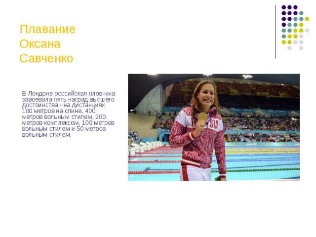 Плавание Оксана Савченко В Лондоне российская пловчиха завоевала пять наград высшего достоинства - на дистанциях 100 метров на спине, 400 метров вольным стилем, 200 метров комплексом, 100 метров вольным стилем и 50 метров вольным стилем.