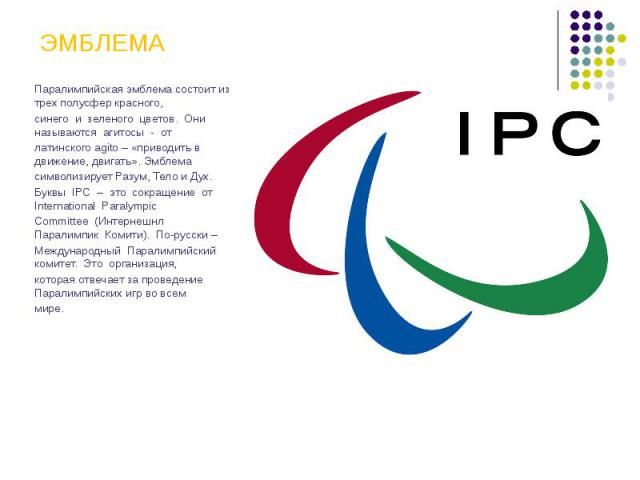 ЭМБЛЕМА Паралимпийская эмблема состоит из трех полусфер красного, синего и зеленого цветов. Они называются агитосы - от латинского agito – «приводить в движение, двигать». Эмблема символизирует Разум, Тело и Дух. Буквы IPC – это сокращение от Intern…