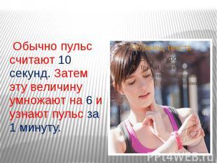 Обычно пульс считают 10 секунд. Затем эту величину умножают на 6 и узнают пульс