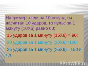 Например, если за 10 секунд ты насчитал 10 ударов, то пульс за 1 минуту (10Х6) р