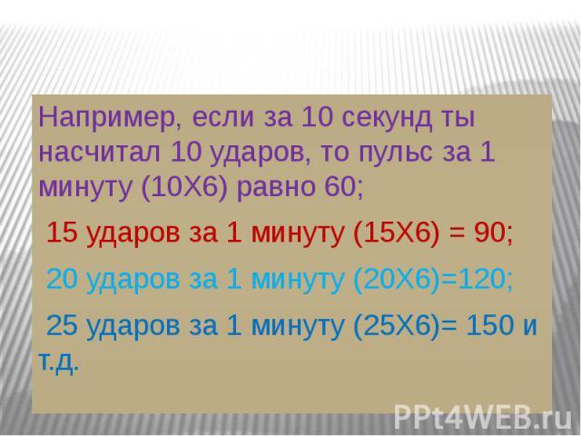Например, если за 10 секунд ты насчитал 10 ударов, то пульс за 1 минуту (10Х6) равно 60; 15 ударов за 1 минуту (15Х6) = 90; 20 ударов за 1 минуту (20Х6)=120; 25 ударов за 1 минуту (25Х6)= 150 и т.д.