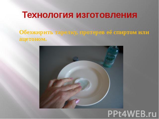 Технология изготовления Обезжирить тарелку, протерев её спиртом или ацетоном.