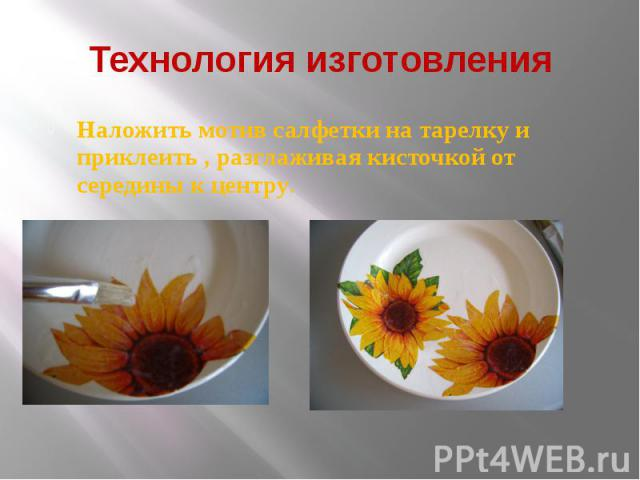 Технология изготовления Наложить мотив салфетки на тарелку и приклеить , разглаживая кисточкой от середины к центру.