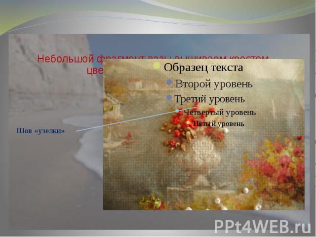 Небольшой фрагмент вазы вышиваем крестом, цветы вышиваем узелками.