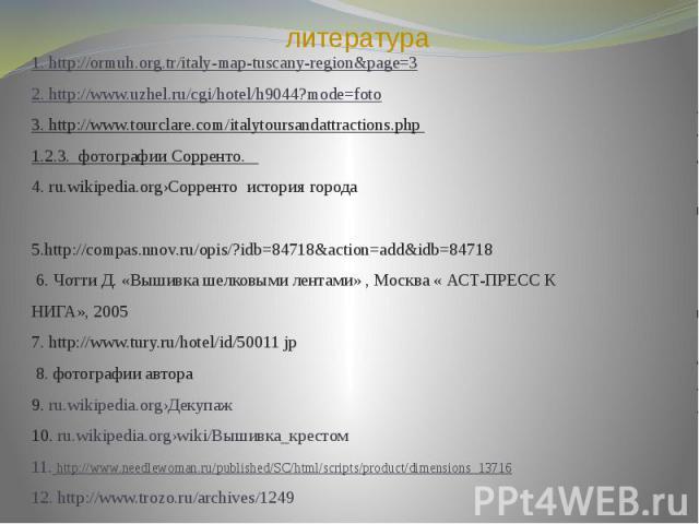 литература 1. http://ormuh.org.tr/italy-map-tuscany-region&page=3 2. http://www.uzhel.ru/cgi/hotel/h9044?mode=foto 3. http://www.tourclare.com/italytoursandattractions.php 1.2.3. фотографии Сорренто. 4. ru.wikipedia.org›Сорренто история города 5…