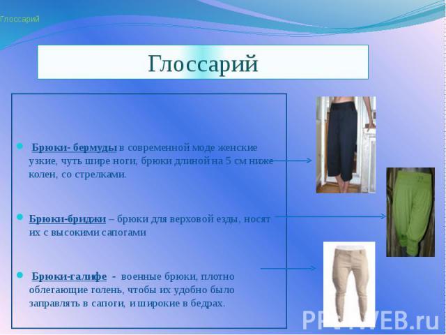 Глоссарий Брюки- бермуды в современной моде женские узкие, чуть шире ноги, брюки длиной на 5 см ниже колен, со стрелками. Брюки-бриджи – брюки для верховой езды, носят их с высокими сапогами Брюки-галифе - военные брюки, плотно облегающие голе…