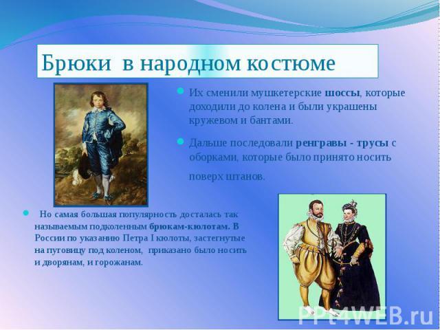 Но самая большая популярность досталась так называемым подколенным брюкам-кюлотам. В России по указанию Петра I кюлоты, застегнутые на пуговицу под коленом, приказано было носить и дворянам, и горожанам.  Но самая боль…