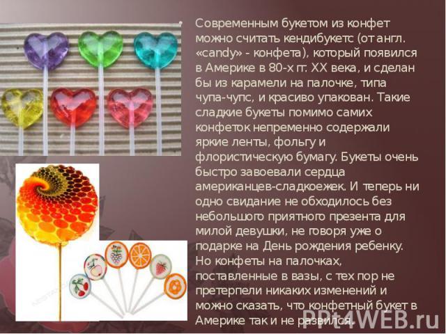 Современным букетом из конфет можно считать кендибукетс (от англ. «candy» - конфета), который появился в Америке в 80-х гг. ХХ века, и сделан бы из карамели на палочке, типа чупа-чупс, и красиво упакован. Такие сладкие букеты помимо самих конфеток н…