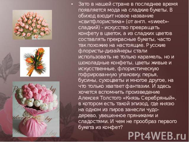 Зато в нашей стране в последнее время появляется мода на сладкие букеты. В обиход входит новое название «свитфлористика» (от англ. «sweet»- сладкий) - искусство превращать конфету в цветок, а из сладких цветов составлять прекрасные букеты, часто так…