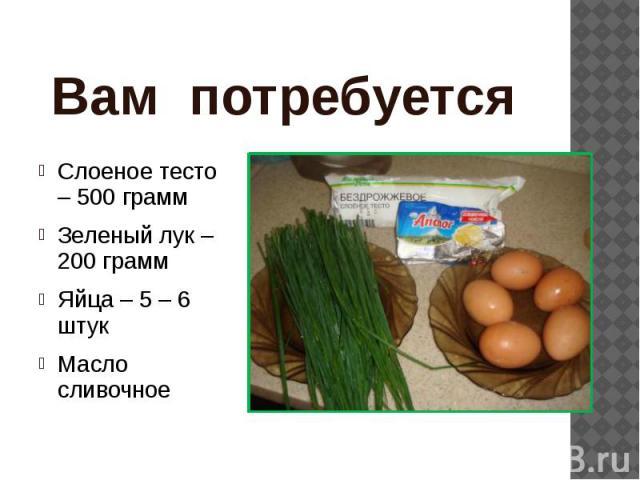 Вам потребуется Слоеное тесто – 500 грамм Зеленый лук – 200 грамм Яйца – 5 – 6 штук Масло сливочное