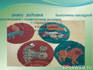 знаки зодиака Выполнены накладной аппликацией с применением вышивки.