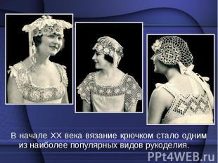 В начале XX века вязание крючком стало одним из наиболее популярных видов рукоде