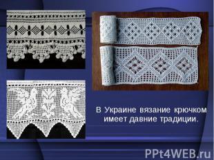 В Украине вязание крючком имеет давние традиции. В Украине вязание крючком имеет